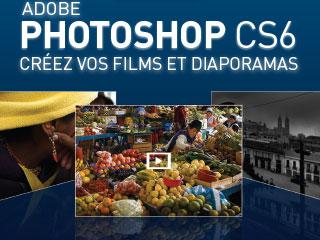 Adobe Photoshop CS6 : Créez vos Films et Diaporamas